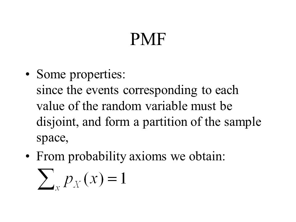 PMF Some properties: since the events corresponding to each value of the random variable must be disjoint, and form a partition of the sample space, F