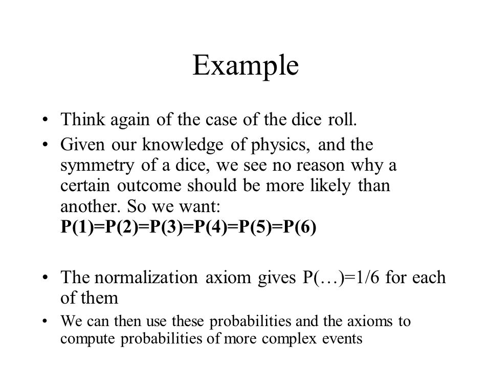 Example Think again of the case of the dice roll. Given our knowledge of physics, and the symmetry of a dice, we see no reason why a certain outcome s