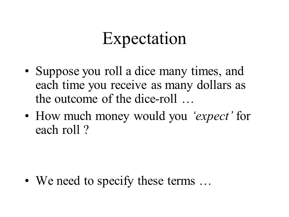 Expectation Suppose you roll a dice many times, and each time you receive as many dollars as the outcome of the dice-roll … How much money would you e