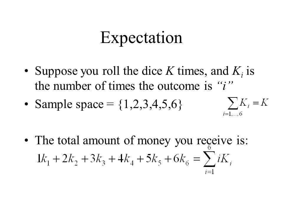 Expectation Suppose you roll the dice K times, and K i is the number of times the outcome is i Sample space = {1,2,3,4,5,6} The total amount of money