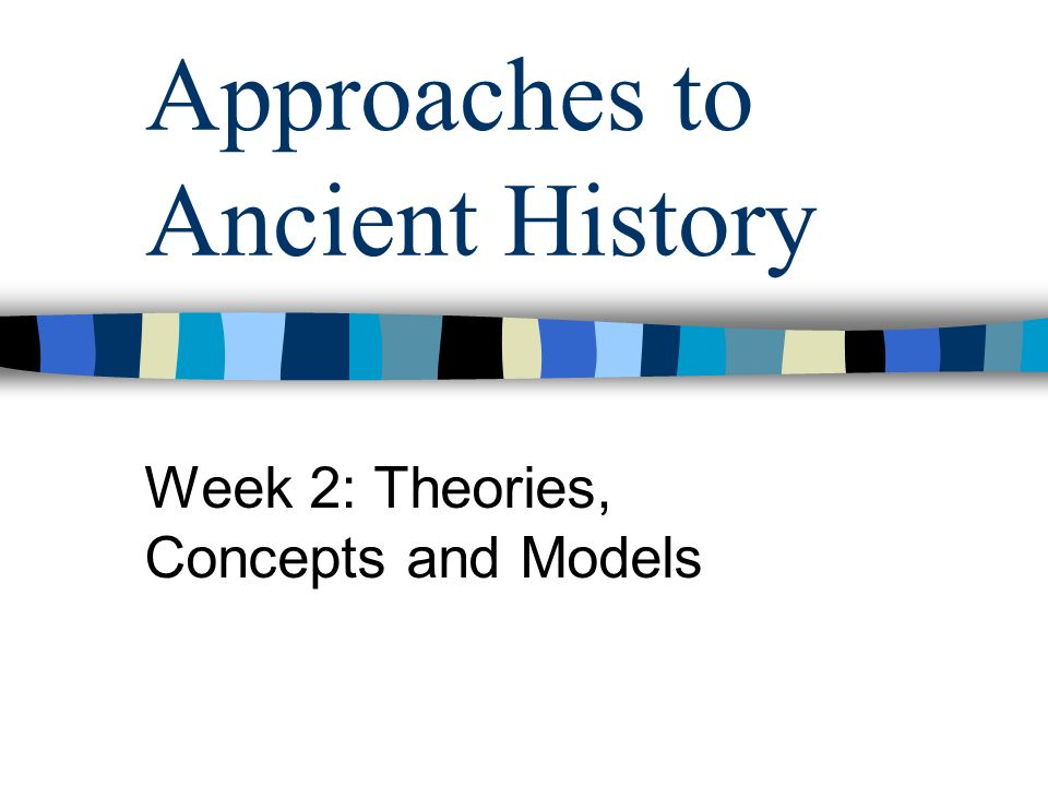 Approaches to Ancient History Week 2: Theories, Concepts and Models