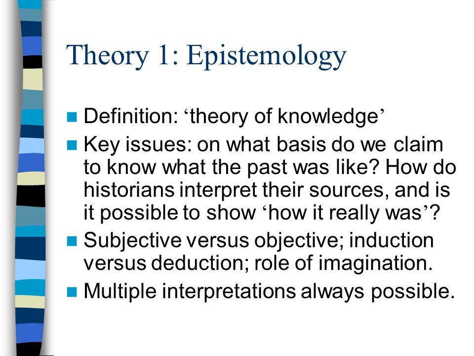 Theory 1: Epistemology Definition: theory of knowledge Key issues: on what basis do we claim to know what the past was like? How do historians interpr