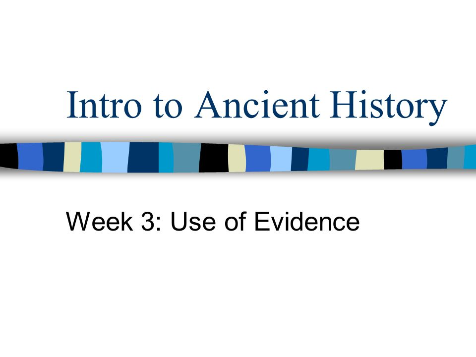 Intro to Ancient History Week 3: Use of Evidence