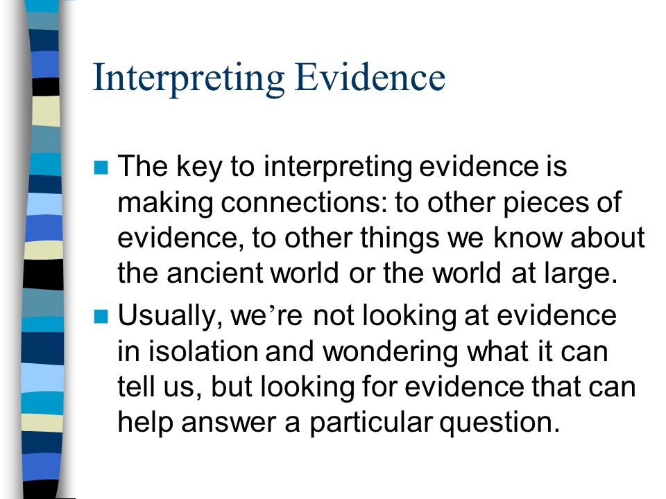 Interpreting Evidence The key to interpreting evidence is making connections: to other pieces of evidence, to other things we know about the ancient world or the world at large.