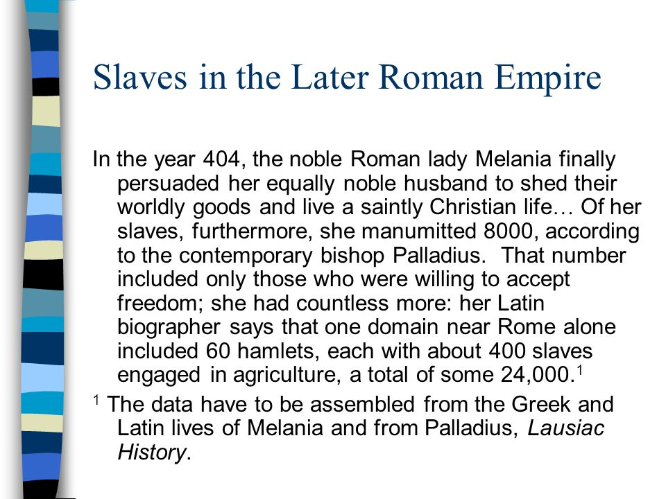 Slaves in the Later Roman Empire In the year 404, the noble Roman lady Melania finally persuaded her equally noble husband to shed their worldly goods and live a saintly Christian life … Of her slaves, furthermore, she manumitted 8000, according to the contemporary bishop Palladius.