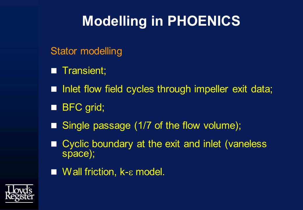 Modelling in PHOENICS Stator modelling Transient; Inlet flow field cycles through impeller exit data; BFC grid; Single passage (1/7 of the flow volume); Cyclic boundary at the exit and inlet (vaneless space); Wall friction, k- model.