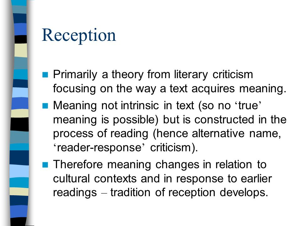 Reception Primarily a theory from literary criticism focusing on the way a text acquires meaning.