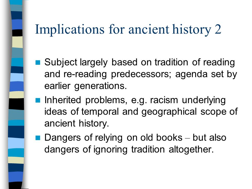 Implications for ancient history 2 Subject largely based on tradition of reading and re-reading predecessors; agenda set by earlier generations.
