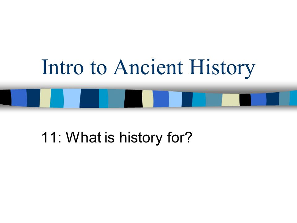 Intro to Ancient History 11: What is history for?