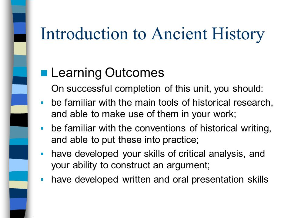 Introduction to Ancient History Learning Outcomes On successful completion of this unit, you should: be familiar with the main tools of historical research, and able to make use of them in your work; be familiar with the conventions of historical writing, and able to put these into practice; have developed your skills of critical analysis, and your ability to construct an argument; have developed written and oral presentation skills