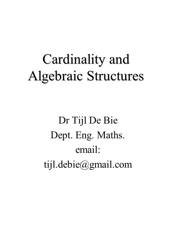 Cardinality and Algebraic Structures Dr Tijl De Bie Dept. Eng. Maths. email: tijl.debie@gmail.com