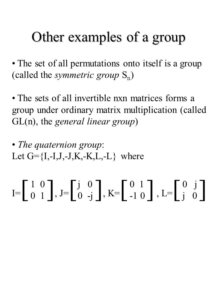 Other examples of a group The set of all permutations onto itself is a group (called the symmetric group S n ) The sets of all invertible nxn matrices