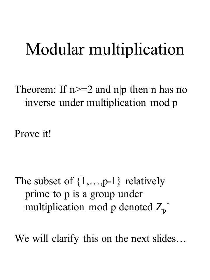 Modular multiplication Theorem: If n>=2 and n|p then n has no inverse under multiplication mod p Prove it! The subset of {1,…,p-1} relatively prime to