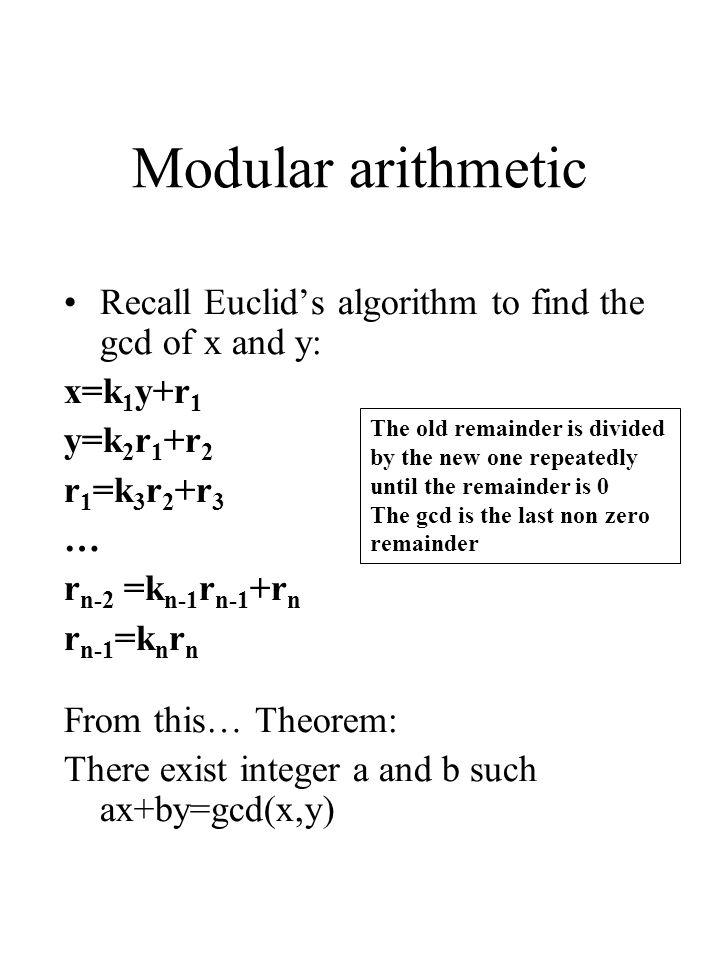 Modular arithmetic Recall Euclids algorithm to find the gcd of x and y: x=k 1 y+r 1 y=k 2 r 1 +r 2 r 1 =k 3 r 2 +r 3 … r n-2 =k n-1 r n-1 +r n r n-1 =