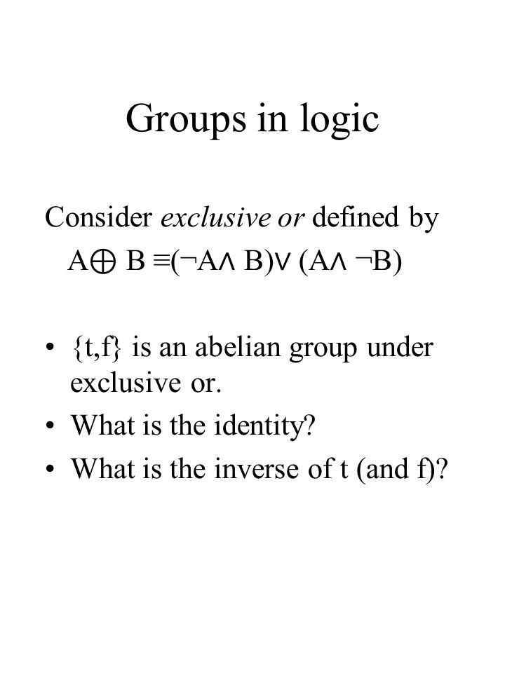 Groups in logic Consider exclusive or defined by A B (¬A B) (A ¬B) {t,f} is an abelian group under exclusive or. What is the identity? What is the inv