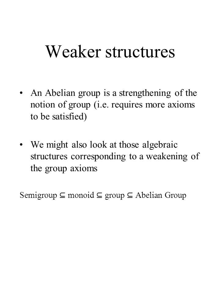 Weaker structures An Abelian group is a strengthening of the notion of group (i.e. requires more axioms to be satisfied) We might also look at those a