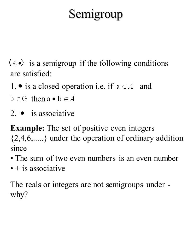 Semigroup is a semigroup if the following conditions are satisfied: 1.is a closed operation i.e. ifand then 2.is associative Example: The set of posit
