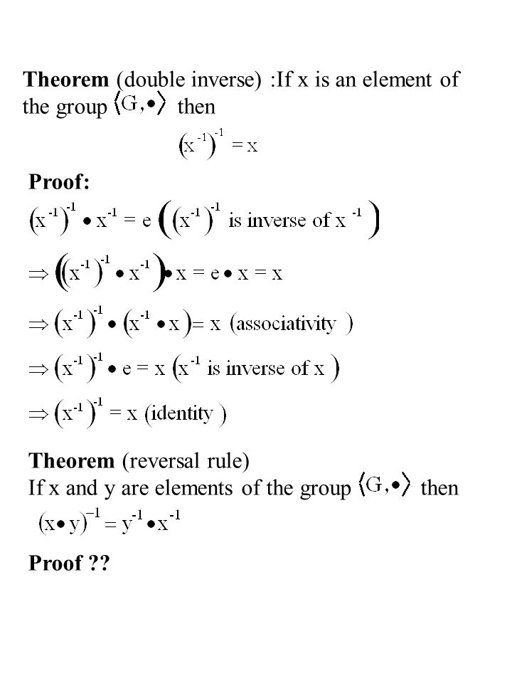 Theorem (double inverse) :If x is an element of the group then Proof: Theorem (reversal rule) If x and y are elements of the group then Proof ??