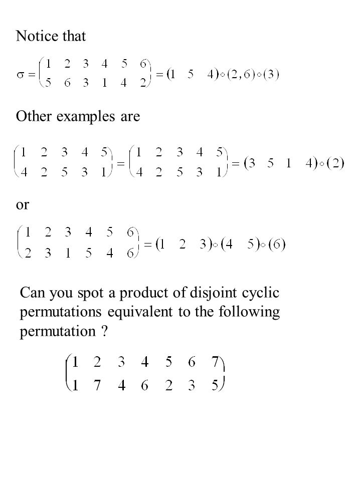 Notice that Other examples are or Can you spot a product of disjoint cyclic permutations equivalent to the following permutation ?