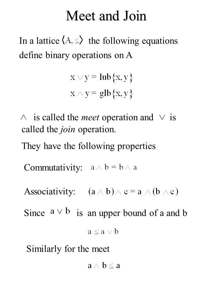 Meet and Join In a latticethe following equations define binary operations on A is called the meet operation andis called the join operation. They hav