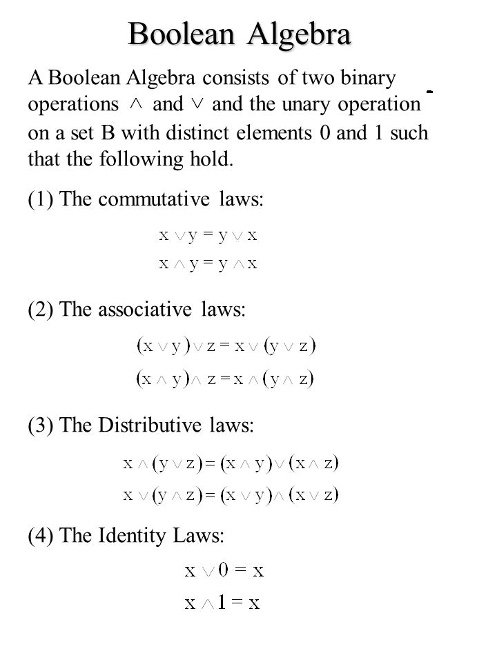 Boolean Algebra A Boolean Algebra consists of two binary operations and and the unary operation on a set B with distinct elements 0 and 1 such that th