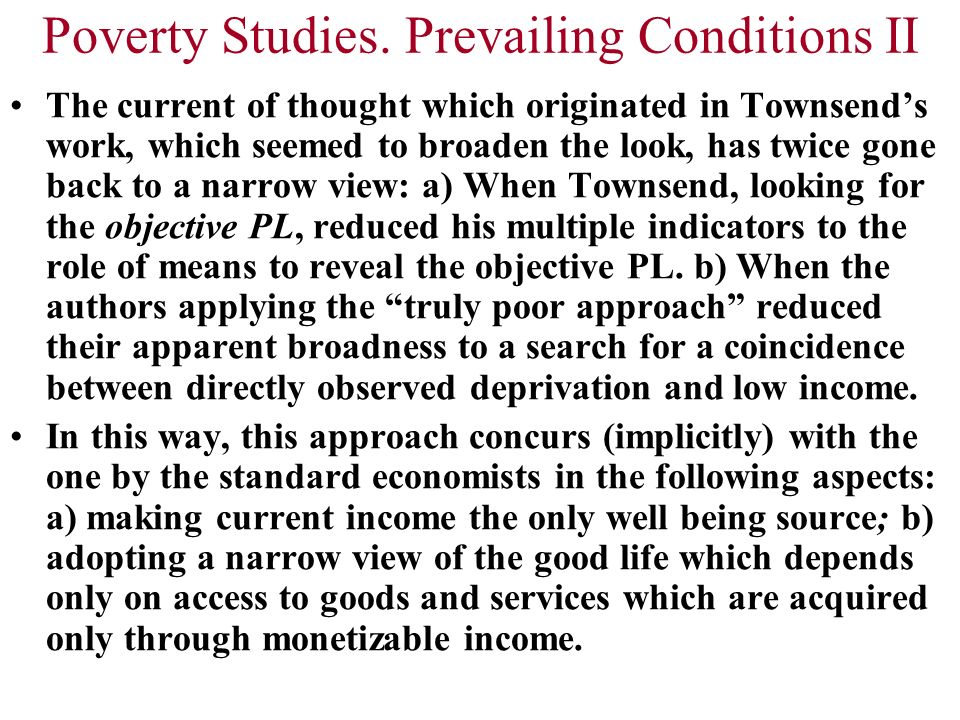 Poverty Studies. Prevailing Conditions II The current of thought which originated in Townsends work, which seemed to broaden the look, has twice gone