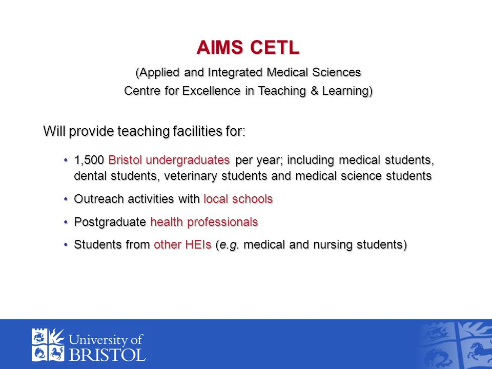 AIMS CETL (Applied and Integrated Medical Sciences Centre for Excellence in Teaching & Learning) Will provide teaching facilities for: 1,500 Bristol u