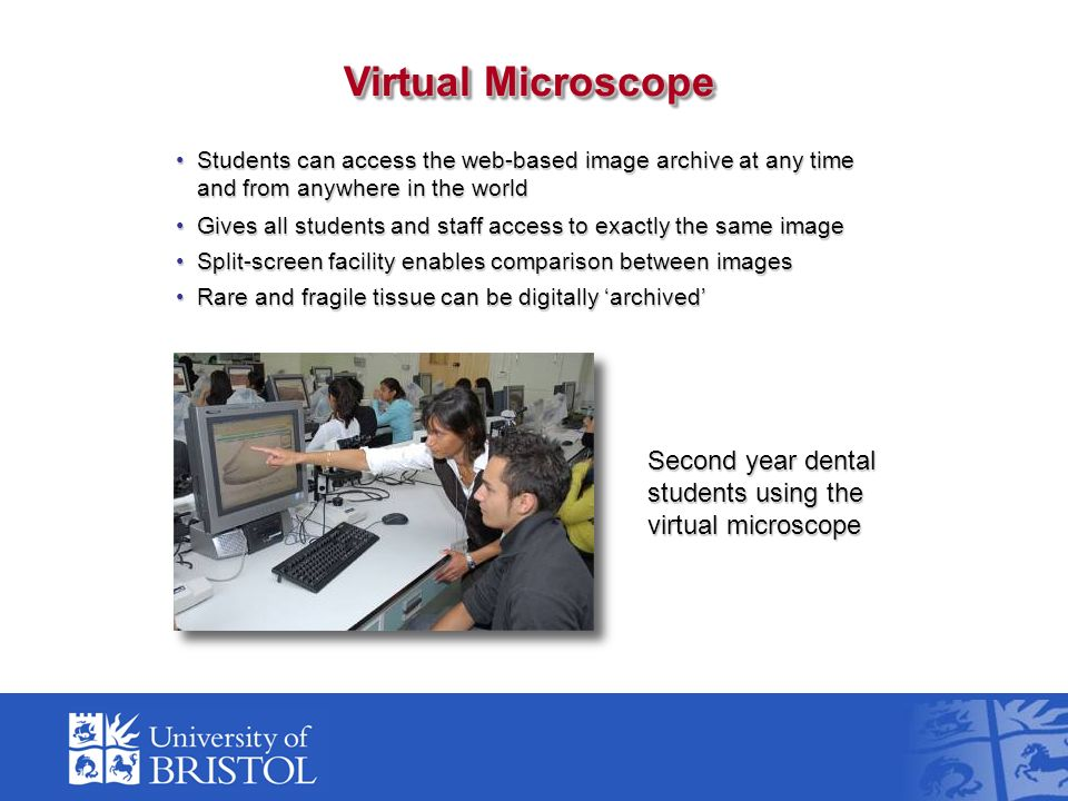 Students can access the web-based image archive at any time and from anywhere in the worldStudents can access the web-based image archive at any time and from anywhere in the world Gives all students and staff access to exactly the same imageGives all students and staff access to exactly the same image Split-screen facility enables comparison between imagesSplit-screen facility enables comparison between images Rare and fragile tissue can be digitally archivedRare and fragile tissue can be digitally archived Virtual Microscope Second year dental students using the virtual microscope