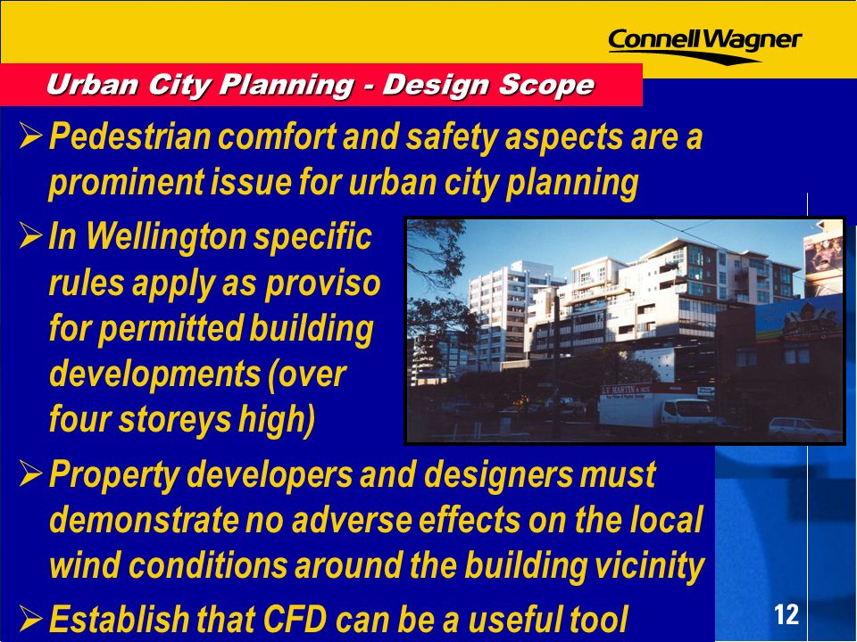 12 Pedestrian comfort and safety aspects are a prominent issue for urban city planning In Wellington specific rules apply as proviso for permitted building developments (over four storeys high) Property developers and designers must demonstrate no adverse effects on the local wind conditions around the building vicinity Establish that CFD can be a useful tool Urban City Planning - Design Scope