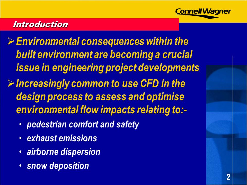 2 Environmental consequences within the built environment are becoming a crucial issue in engineering project developments Increasingly common to use CFD in the design process to assess and optimise environmental flow impacts relating to:- pedestrian comfort and safety exhaust emissions airborne dispersion snow deposition Introduction