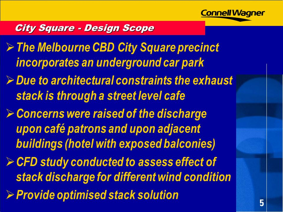 5 The Melbourne CBD City Square precinct incorporates an underground car park Due to architectural constraints the exhaust stack is through a street level cafe Concerns were raised of the discharge upon café patrons and upon adjacent buildings (hotel with exposed balconies) CFD study conducted to assess effect of stack discharge for different wind condition Provide optimised stack solution City Square - Design Scope
