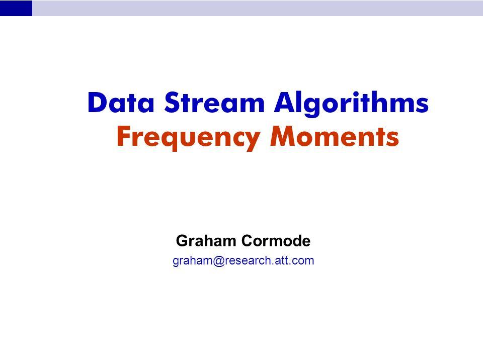 Data Stream Algorithms Frequency Moments Graham Cormode graham@research.att.com