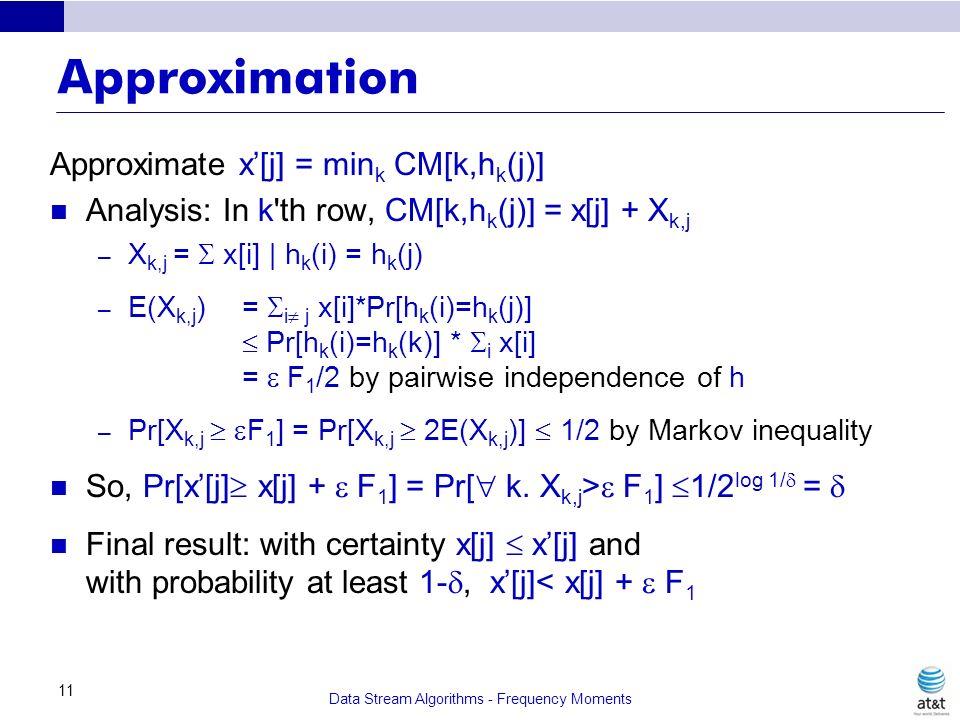 Data Stream Algorithms - Frequency Moments 11 Approximation Approximate x[j] = min k CM[k,h k (j)] Analysis: In k'th row, CM[k,h k (j)] = x[j] + X k,j