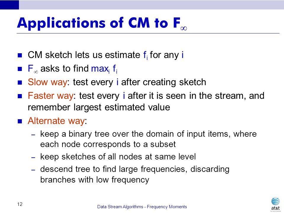 Data Stream Algorithms - Frequency Moments 12 Applications of CM to F CM sketch lets us estimate f i for any i F asks to find max i f i Slow way: test