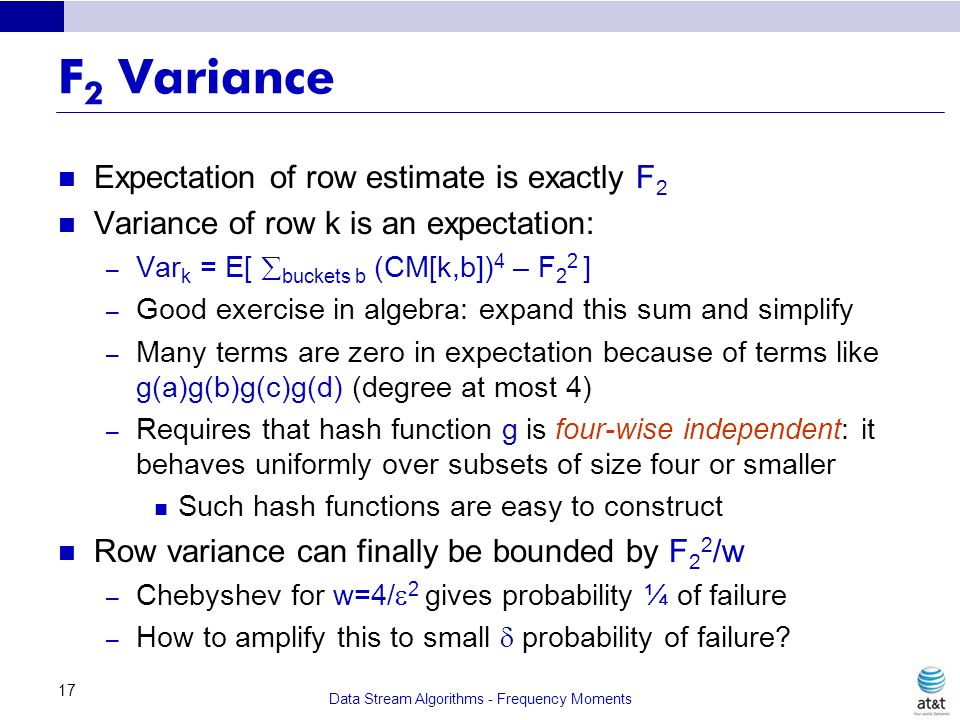Data Stream Algorithms - Frequency Moments 17 F 2 Variance Expectation of row estimate is exactly F 2 Variance of row k is an expectation: – Var k = E