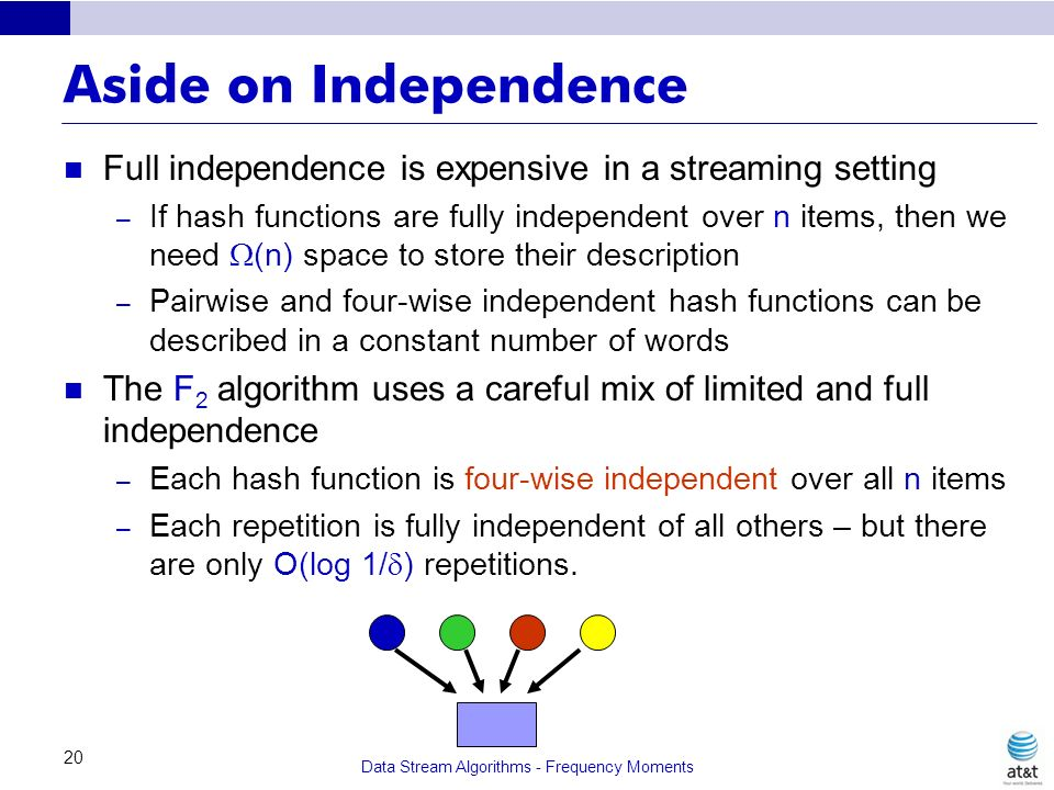Data Stream Algorithms - Frequency Moments 20 Aside on Independence Full independence is expensive in a streaming setting – If hash functions are full