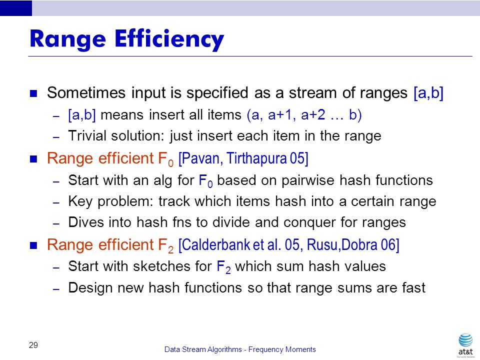 Data Stream Algorithms - Frequency Moments 29 Range Efficiency Sometimes input is specified as a stream of ranges [a,b] – [a,b] means insert all items