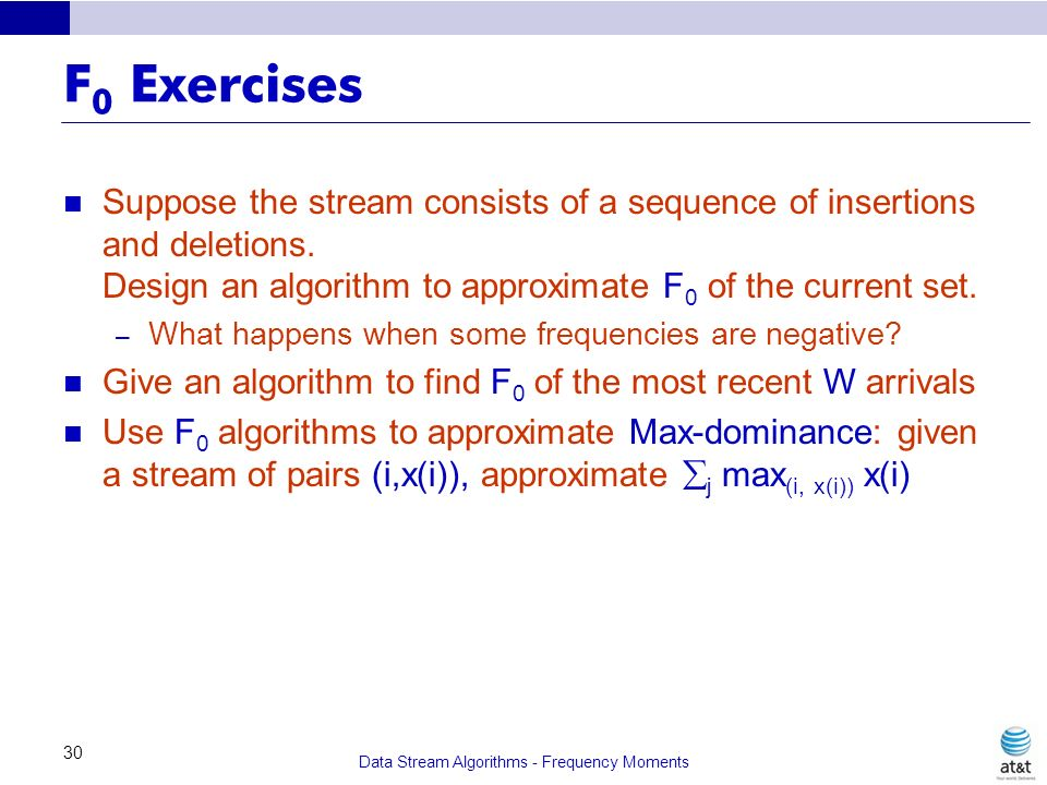 Data Stream Algorithms - Frequency Moments 30 F 0 Exercises Suppose the stream consists of a sequence of insertions and deletions. Design an algorithm
