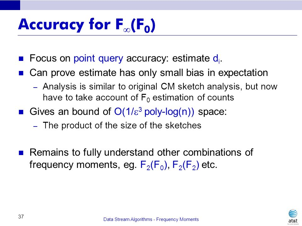 Data Stream Algorithms - Frequency Moments 37 Accuracy for F (F 0 ) Focus on point query accuracy: estimate d i. Can prove estimate has only small bia