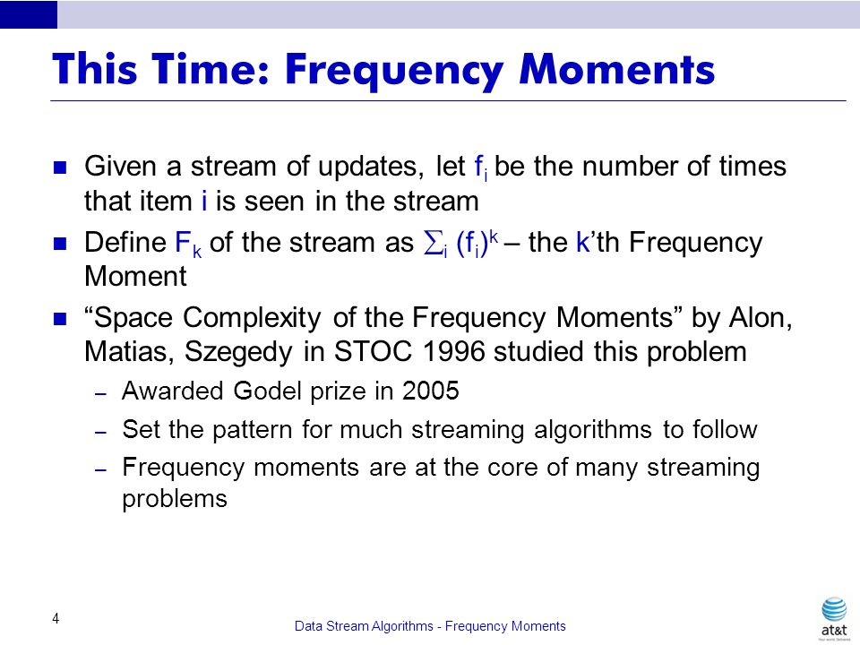 Data Stream Algorithms - Frequency Moments 4 This Time: Frequency Moments Given a stream of updates, let f i be the number of times that item i is see