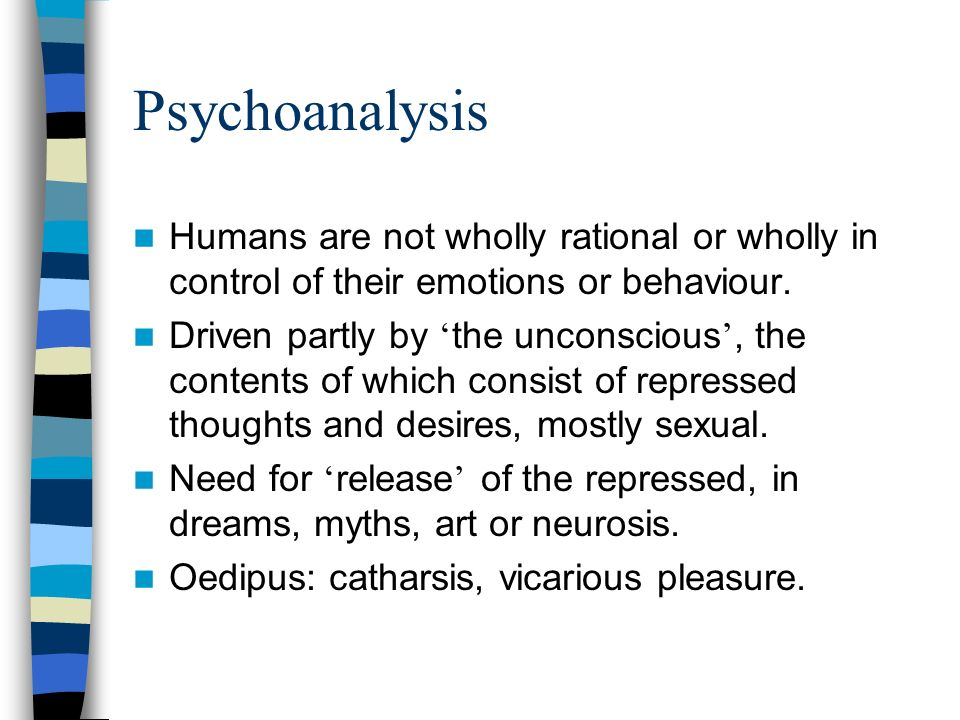 Psychoanalysis Humans are not wholly rational or wholly in control of their emotions or behaviour.