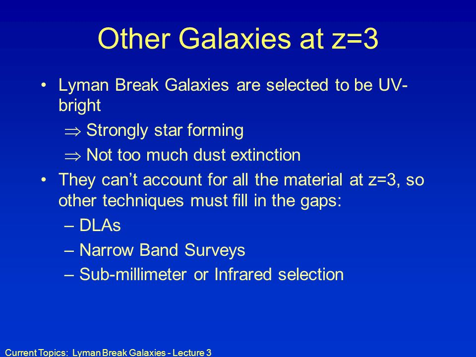 Current Topics: Lyman Break Galaxies - Lecture 3 Other Galaxies at z=3 Lyman Break Galaxies are selected to be UV- bright Strongly star forming Not too much dust extinction They cant account for all the material at z=3, so other techniques must fill in the gaps: –DLAs –Narrow Band Surveys –Sub-millimeter or Infrared selection