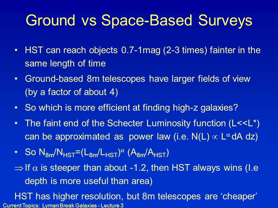 Current Topics: Lyman Break Galaxies - Lecture 3 Ground vs Space-Based Surveys HST can reach objects 0.7-1mag (2-3 times) fainter in the same length of time Ground-based 8m telescopes have larger fields of view (by a factor of about 4) So which is more efficient at finding high-z galaxies.