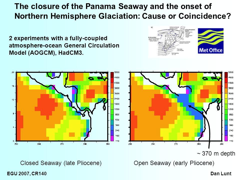 EGU 2007, CR140 Dan Lunt ~ 370 m depth Closed Seaway (late Pliocene)Open Seaway (early Pliocene) The closure of the Panama Seaway and the onset of Nor