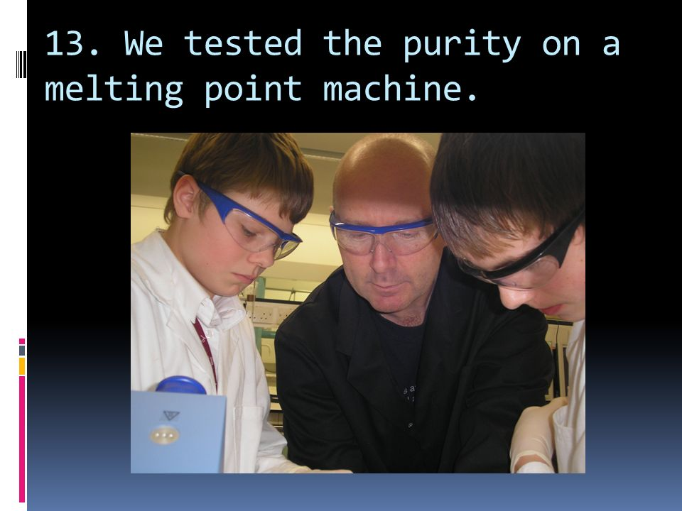 13. We tested the purity on a melting point machine.