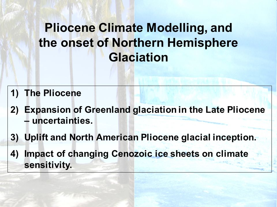 Pliocene Climate Modelling, and the onset of Northern Hemisphere Glaciation 1)The Pliocene 2)Expansion of Greenland glaciation in the Late Pliocene –