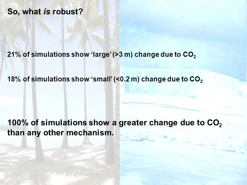 So, what is robust? 21% of simulations show large (>3 m) change due to CO 2 18% of simulations show small (<0.2 m) change due to CO 2 100% of simulati