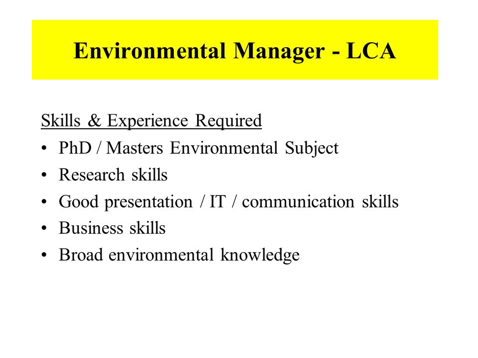 Environmental Manager - LCA Skills & Experience Required PhD / Masters Environmental Subject Research skills Good presentation / IT / communication skills Business skills Broad environmental knowledge