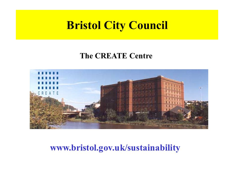 Bristol City Council www.bristol.gov.uk/sustainability The CREATE Centre