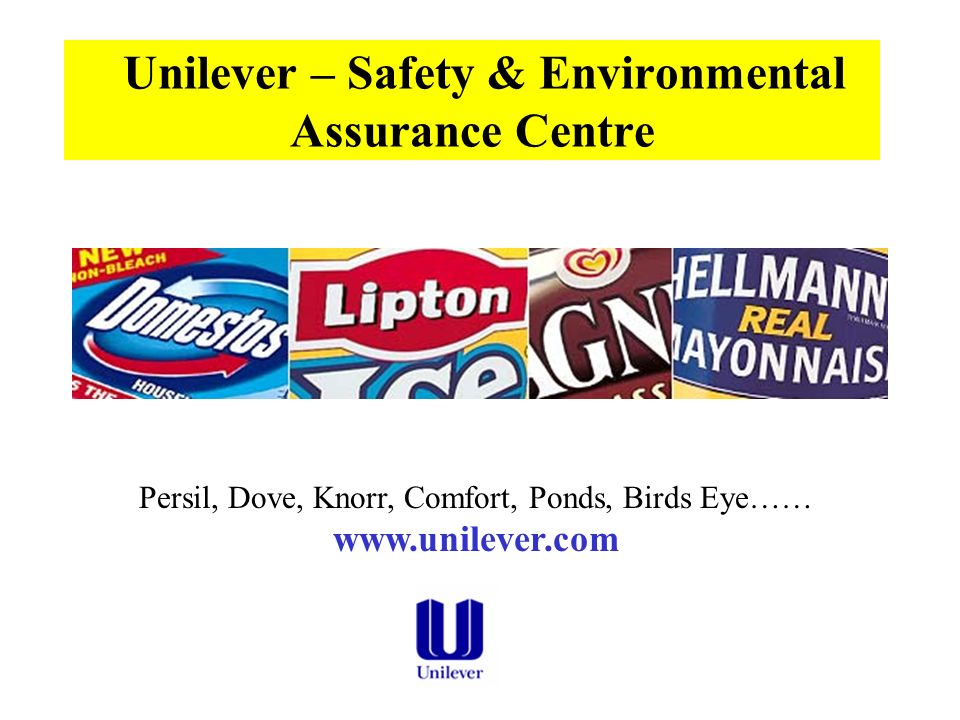 Unilever – Safety & Environmental Assurance Centre Persil, Dove, Knorr, Comfort, Ponds, Birds Eye…… www.unilever.com